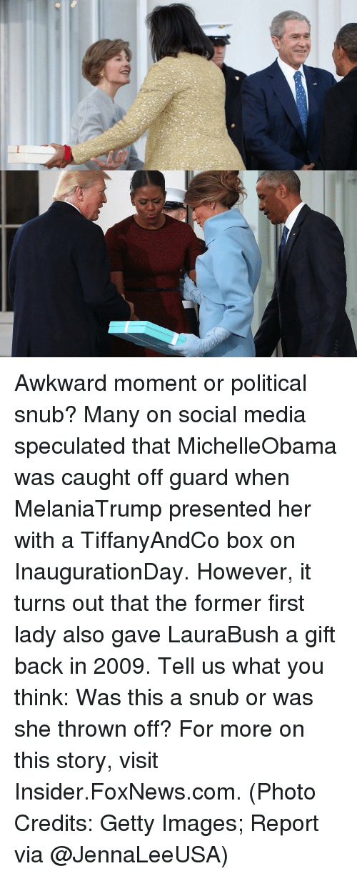 Memes, Foxnews, and foxnews.com: Awkward moment or political snub? Many on social media speculated that MichelleObama was caught off guard when MelaniaTrump presented her with a TiffanyAndCo box on InaugurationDay. However, it turns out that the former first lady also gave LauraBush a gift back in 2009. Tell us what you think: Was this a snub or was she thrown off? For more on this story, visit Insider.FoxNews.com. (Photo Credits: Getty Images; Report via @JennaLeeUSA)