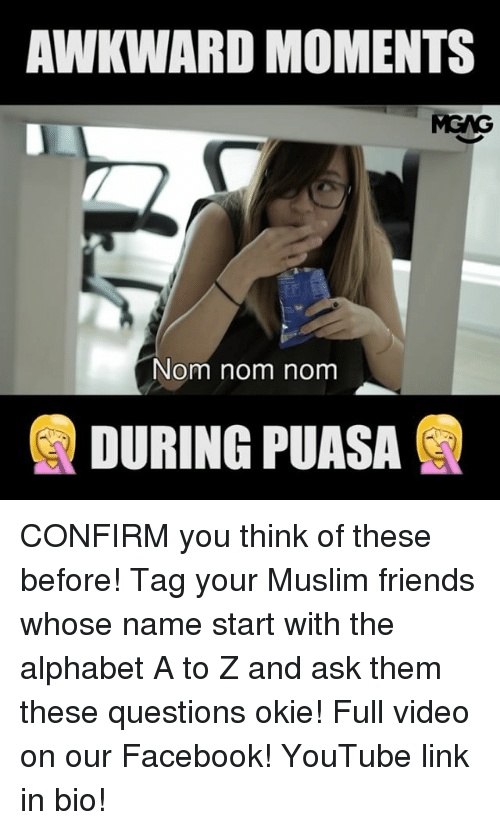 Nom Nom Nom: AWKWARD MOMENTS  MGNG  Nom nom nom  DURING PUASA CONFIRM you think of these before! Tag your Muslim friends whose name start with the alphabet A to Z and ask them these questions okie! Full video on our Facebook! YouTube link in bio!