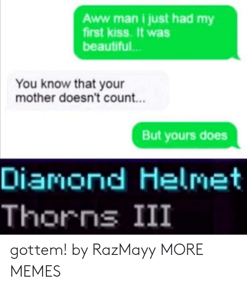 first kiss: Aww .man i just had my  first kiss. It was  beautiful..  You know that your  mother doesn't count...  But yours does  Diamond Helmet  Thorns III gottem! by RazMayy MORE MEMES