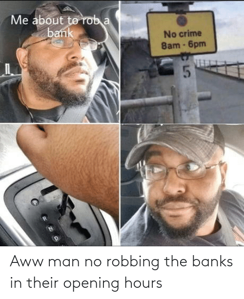 Robbing: Aww man no robbing the banks in their opening hours