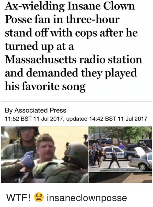 Memes, Radio, and Wtf: Ax-wielding Insane Clown  Posse fan in three-hour  stand off with cops after he  turned up at a  Massachusetts radio station  and demanded they played  his favorite song  By Associated Press  11:52 BST 11 Jul 2017, updated 14:42 BST 11 Jul 2017 WTF! 😫 insaneclownposse