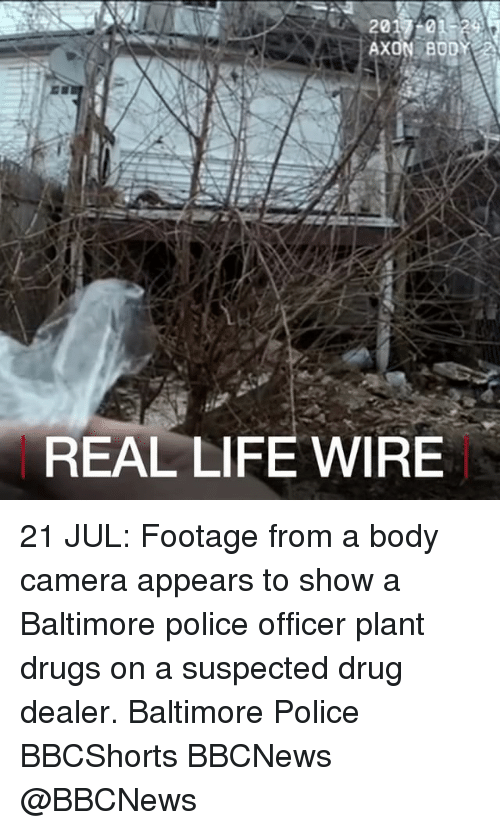 Drug Dealer, Drugs, and Life: AXON BOD  REAL LIFE WIRE 21 JUL: Footage from a body camera appears to show a Baltimore police officer plant drugs on a suspected drug dealer. Baltimore Police BBCShorts BBCNews @BBCNews