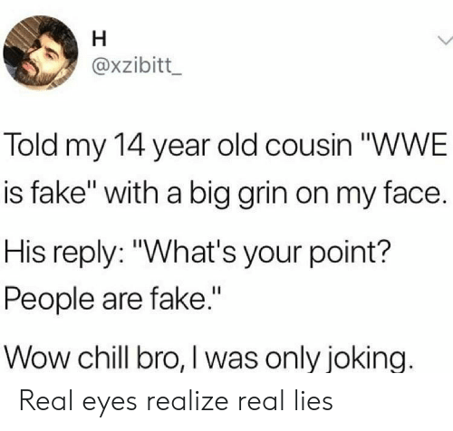 """Chill Bro: axzibitt  Told my 14 year old cousin """"WWE  is fake"""" with a big grin on my face.  His reply: """"What's your point?  People are fake.""""  Wow chill bro, I was only joking. Real eyes realize real lies"""