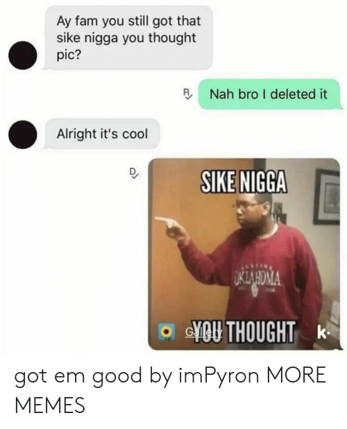 got em: Ay fam you still got that  sike nigga you thought  pic?  R Nah bro I deleted it  Alright it's cool  SIKE NIGGA  o GYO THOUGHT k got em good by imPyron MORE MEMES