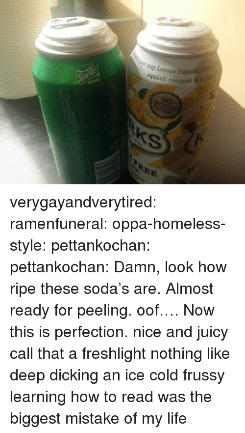 Homeless, Life, and Soda: ay Lemon Squash, h  squash racquet  Just any  zero  NO  tys  REE verygayandverytired: ramenfuneral:  oppa-homeless-style:  pettankochan:   pettankochan: Damn, look how ripe these soda's are. Almost ready for peeling. oof…. Now this is perfection. nice and juicy   call that a freshlight  nothing like deep dicking an ice cold frussy   learning how to read was the biggest mistake of my life