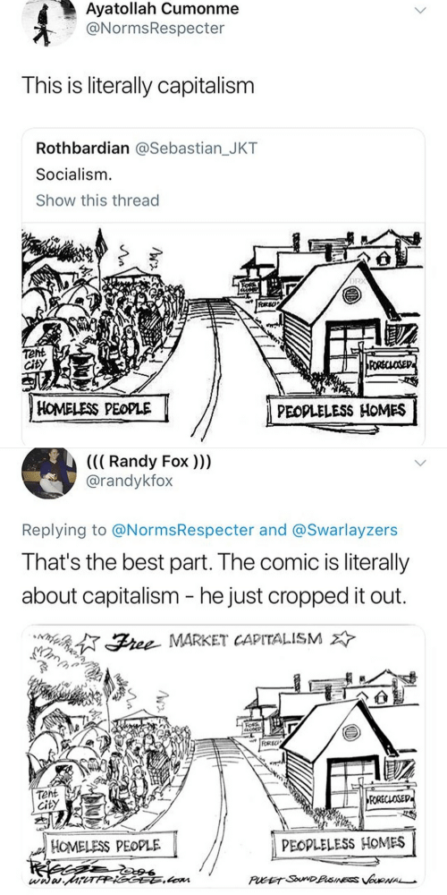 Homeless, Best, and Capitalism: Ayatollah Cumonme  @NormsRespecter  This is literally capitalism  Rothbardian @Sebastian_JKT  Socialism.  Show this thread  DR  Tent  City  HOMELESS PEOPLE  PEODLELESS HOMES   ((( Randy Fox)))  @randykfox  Replying to @NormsRespecter and @Swarlayzers  That's the best part. The comic is literally  about capitalism - he just cropped it out.  ined:了Stee MARKET CAPITALISM  FOREC  Tent  city  HOMELESS PEOPLE  PEOPLELESS HOMES  wnas.RGG.Lom
