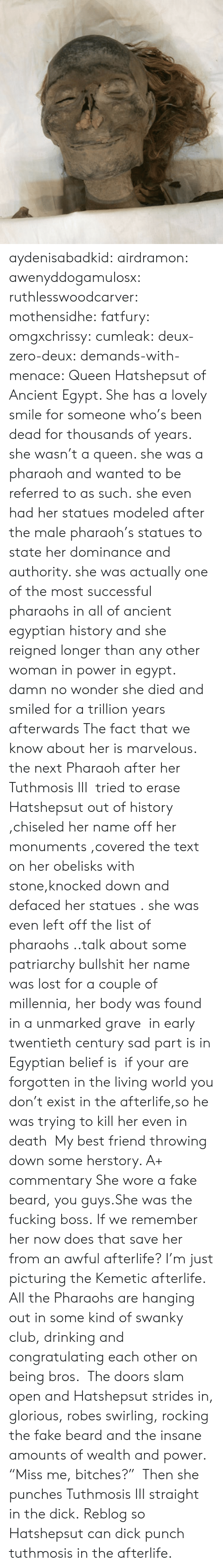 """congratulating: aydenisabadkid:  airdramon:  awenyddogamulosx:  ruthlesswoodcarver:  mothensidhe:  fatfury:  omgxchrissy:  cumleak:  deux-zero-deux:  demands-with-menace:  Queen Hatshepsut of Ancient Egypt. She has a lovely smile for someone who's been dead for thousands of years.  she wasn't a queen. she was a pharaoh and wanted to be referred to as such.she even had her statues modeled after the male pharaoh's statues to state her dominance and authority. she was actually one of the most successful pharaohs in all of ancient egyptian history and she reigned longer than any other woman in power in egypt.  damn no wonder she died and smiled for a trillion years afterwards  The fact that we know about her is marvelous. the next Pharaoh after her Tuthmosis III tried to erase Hatshepsut out of history ,chiseled her name off her monuments ,covered the text on her obelisks with stone,knocked down and defaced her statues . she was even left off the list of pharaohs ..talk about some patriarchy bullshit her name was lost for a couple of millennia, her body was found in a unmarked grave in early twentieth century sad part is in Egyptian belief is if your are forgotten in the living world you don't exist in the afterlife,so he was trying to kill her even in death  My best friend throwing down some herstory. A+ commentary  She wore a fake beard, you guys.She was the fucking boss.  If we remember her now does that save her from an awful afterlife?  I'm just picturing the Kemetic afterlife. All the Pharaohs are hanging out in some kind of swanky club, drinking and congratulating each other on being bros. The doors slam open and Hatshepsut strides in, glorious, robes swirling, rocking the fake beard and the insane amounts of wealth and power. """"Miss me, bitches?""""  Then she punches Tuthmosis III straight in the dick.   Reblog so Hatshepsut can dick punch tuthmosis in the afterlife."""