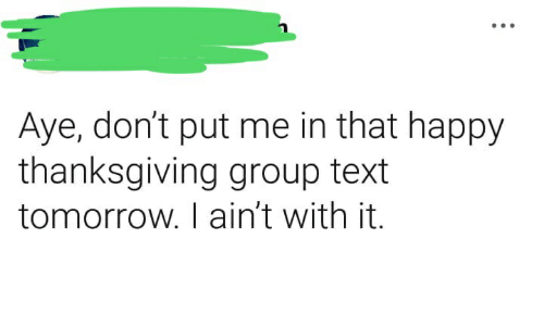 Thanksgiving, Happy, and Text: Aye, don't put me in that happy  thanksgiving group text  tomorrow. I ain't with it.