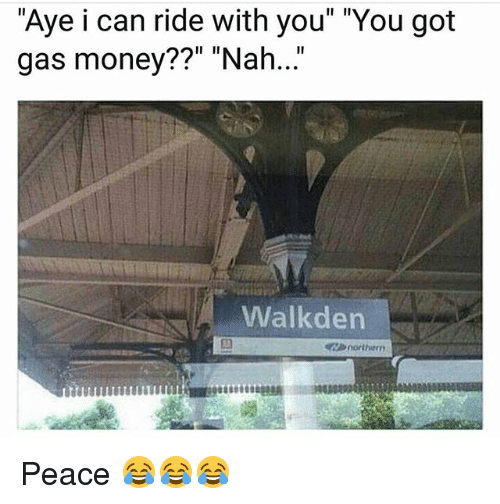 "Funny, Money, and Peace: ""Aye i can ride with you"" ""You got  gas money??"" ""Nah..""  Walkden  northern Peace 😂😂😂"