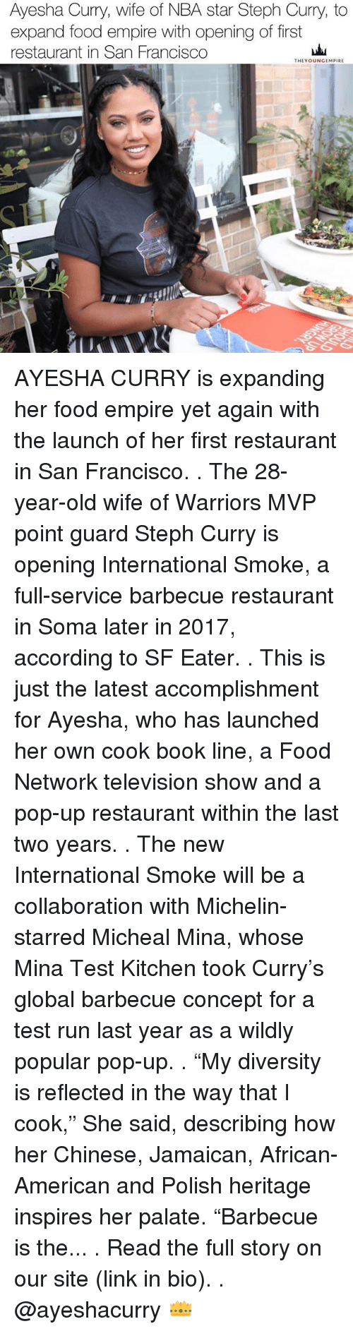 "soma: Ayesha Curry, wife of NBA star Steph Curry, to  expand food empire with opening of first  restaurant in San Francisco  THEY OUNGEMPIRE AYESHA CURRY is expanding her food empire yet again with the launch of her first restaurant in San Francisco. . The 28-year-old wife of Warriors MVP point guard Steph Curry is opening International Smoke, a full-service barbecue restaurant in Soma later in 2017, according to SF Eater. . This is just the latest accomplishment for Ayesha, who has launched her own cook book line, a Food Network television show and a pop-up restaurant within the last two years. . The new International Smoke will be a collaboration with Michelin-starred Micheal Mina, whose Mina Test Kitchen took Curry's global barbecue concept for a test run last year as a wildly popular pop-up. . ""My diversity is reflected in the way that I cook,"" She said, describing how her Chinese, Jamaican, African-American and Polish heritage inspires her palate. ""Barbecue is the... . Read the full story on our site (link in bio). . @ayeshacurry 👑"