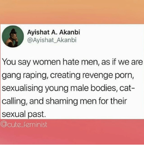 Sexualising: Ayishat A. Akanbi  @Ayishat_Akanbi  You say women hate men, as if we are  gang raping, creating revenge porn,  sexualising young male bodies, cat-  calling, and shaming men for their  sexual past.  Ocute feminist