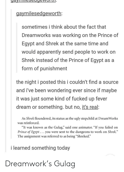 "Apparently, Prince, and Shrek: aymilesedgeworth:  sometimes i think about the fact that  Dreamworks was working on the Prince of  Egypt and Shrek at the same time and  would apparently send people to work on  Shrek instead of the Prince of Egypt as a  form of punishment  the night i posted this i couldn't find a source  and i've been wondering ever since if mavbe  it was just some kind of fucked up fever  dream or something. but no, it's real:  As Shrek floundered, its status as the ugly stepchild at DreamWorks  was reinforced  ""It was known as the Gulag,"" said one animator. ""If you failed on  Prince of Egypt. .. you were sent to the dungeons to work on Shrek.""  The assignment was referred to as being ""Shreked.""  i learned something today Dreamwork's Gulag"