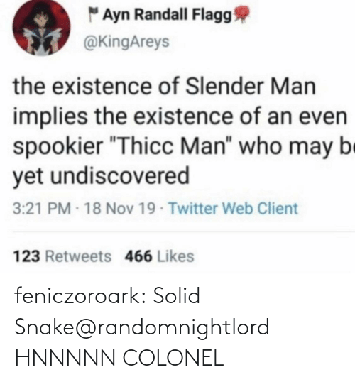 "nov: "" Ayn Randall Flagg  @KingAreys  the existence of Slender Man  implies the existence of an even  spookier ""Thicc Man"" who may be  yet undiscovered  3:21 PM - 18 Nov 19 Twitter Web Client  123 Retweets 466 Likes feniczoroark:  Solid Snake@randomnightlord    HNNNNN COLONEL"