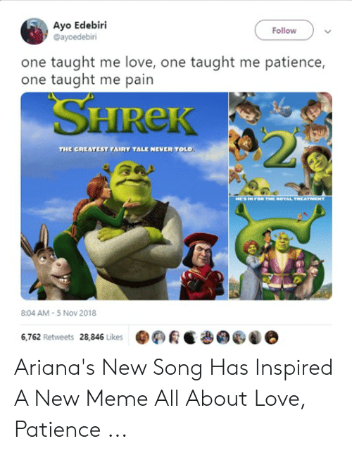 New Love Memes: Ayo Edebiri  @ayoedebiri  Follow  one taught me love, one taught me patience,  one taught me pain  SHREK  20  NEVER TOLD  THE CREATEST FAIRY TALE  HE'S IN FOR THE ROYAL TREATMENT  8:04 AM-5 Nov 2018  6,762 Retweets 28,846 Likes Ariana's New Song Has Inspired A New Meme All About Love, Patience ...