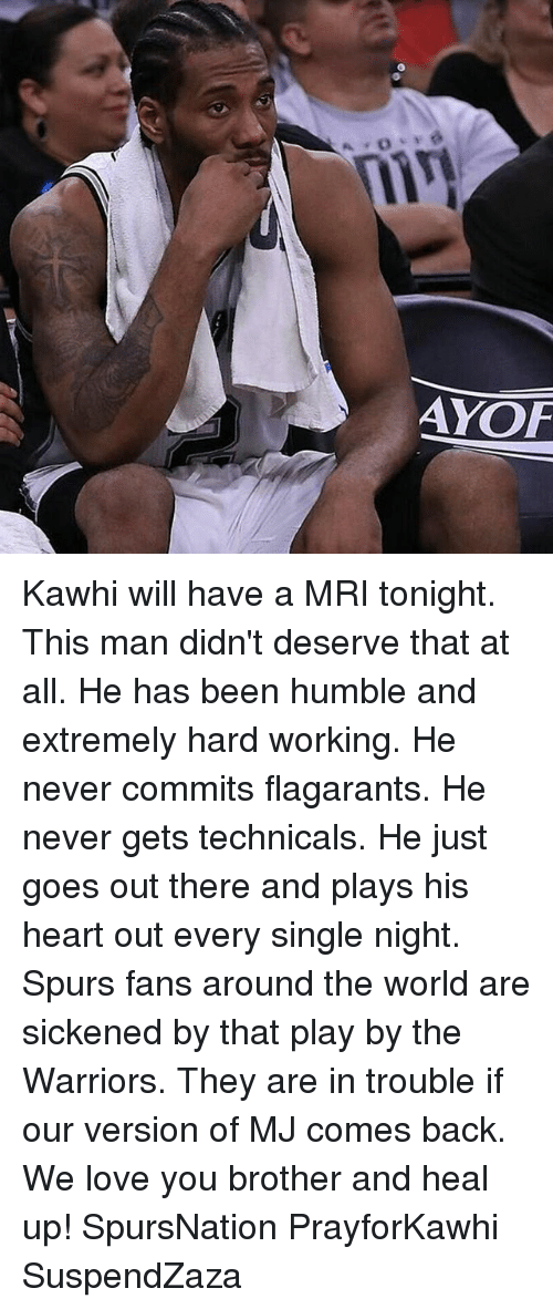 every single night: AYOF Kawhi will have a MRI tonight. This man didn't deserve that at all. He has been humble and extremely hard working. He never commits flagarants. He never gets technicals. He just goes out there and plays his heart out every single night. Spurs fans around the world are sickened by that play by the Warriors. They are in trouble if our version of MJ comes back. We love you brother and heal up! SpursNation PrayforKawhi SuspendZaza