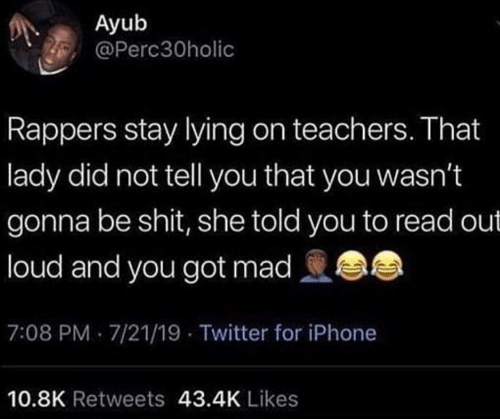 loud: Ayub  @Perc30holic  Rappers stay lying on teachers. That  lady did not tell you that you wasn't  gonna be shit, she told you to read out  loud and you got mad  7:08 PM 7/21/19 - Twitter for iPhone  10.8K Retweets 43.4K Likes