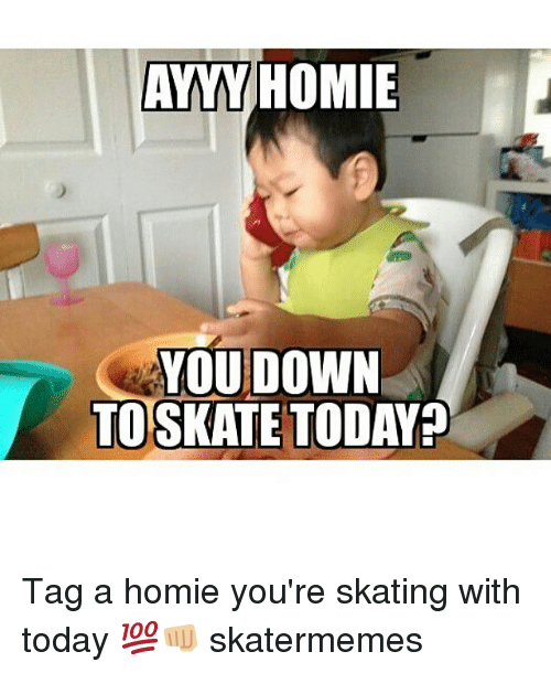 Homie, Today, and Skate: AYYY HOMIE  YOU DOWN  TOSKATE TODAY? Tag a homie you're skating with today 💯👊🏼 skatermemes