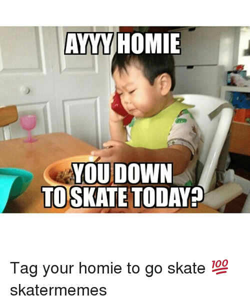 Homie, Today, and Skate: AYYY HOMIE  YOU DOWN  TOSKATE TODAY? Tag your homie to go skate 💯 skatermemes