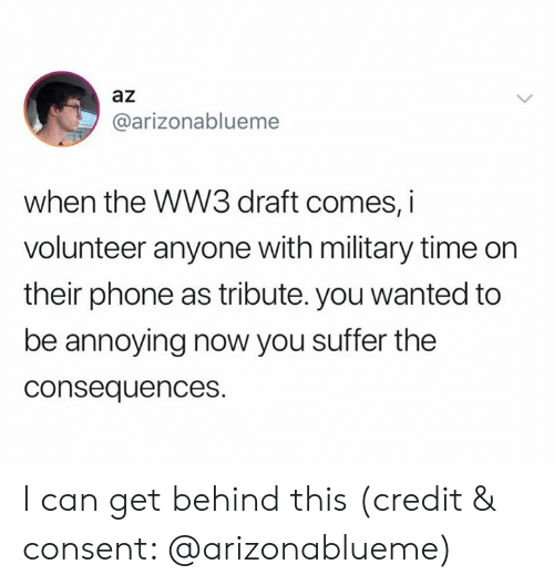 volunteer: az  @arizonablueme  when the WW3 draft comes, i  volunteer anyone with military time on  their phone as tribute. you wanted to  be annoying now you suffer the  consequences. I can get behind this (credit & consent: @arizonablueme)
