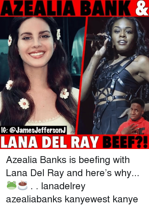 Beef, Kanye, and Memes: AZEALIA BANK  IG: @JamesJeffersonJ  LANA DEL RAY BEEF? Azealia Banks is beefing with Lana Del Ray and here's why...🐸☕️ . . lanadelrey azealiabanks kanyewest kanye
