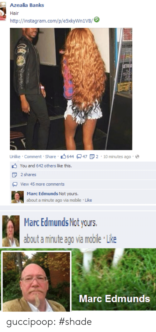 Marces: Azealia Banks  Hair  http://instagram.com/p/e5xkyWn1VB/  Ir  Unlike Comment Share 644 47 2 10 minutes ago  You and 642 others like this.  D 2 shares  view 45 more comments  Marc EdmundsNet: yeaurs  Marc Edmunds Not yours,  about a minute ago via moble Lke  Marc Edmunds guccipoop:  #shade