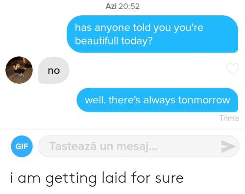 Getting Laid: Azi 20:52  has anyone told you you're  beautifull today?  no  well. there's always tonmorrow  Trimis  Tastează un mesaj...  GIF i am getting laid for sure