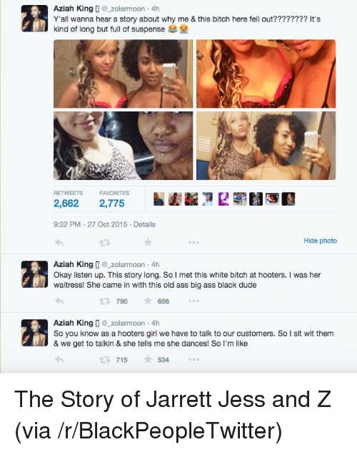 Ass, Bitch, and Blackpeopletwitter: Aziah Kingzolarmoon-4h  Yall wanna hear a story about why me & this bitch here fell out???????? It's  kind of long but full of suspense  RETWEETS FAVORITES  2,662 2,775  9:32 PM-27 Oct 2015 Details  Hide photo  Aziah King D_zolarmoon -4h  Okay listen up. This story long. So I met this white bitch at hooters. I was her  waitress! She came in with this old ass big ass black dude  790686  Aziah King zolarmoon 4h  So you know as a hooters girl we have to talk to our customers. So I sit wit them  & we get to talkin & she tells me she dances! So I'm like  715534 <p>The Story of Jarrett Jess and Z (via /r/BlackPeopleTwitter)</p>