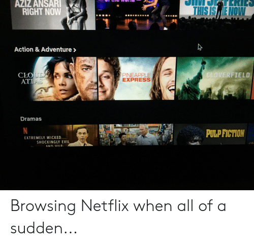cloverfield: AZIZ ANSARI  TERIC  THIS IS E NOW  RIGHT NOW  TT  Action & Adventure>  CLOUD  ATIAS  CLOVERFIELD  PINEAPPLE  EXPRESS  LA  Dramas  N  PULP FICTION  EXTREMELY WICKED  SHOCKINGLYEVIL  AND VIL Browsing Netflix when all of a sudden...