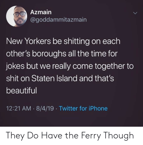 come together: Azmain  @goddammitazmain  New Yorkers be shitting on each  other's boroughs all the time for  jokes but we really come together to  shit on Staten Island and that's  beautiful  12:21 AM 8/4/19 Twitter for iPhone  > They Do Have the Ferry Though