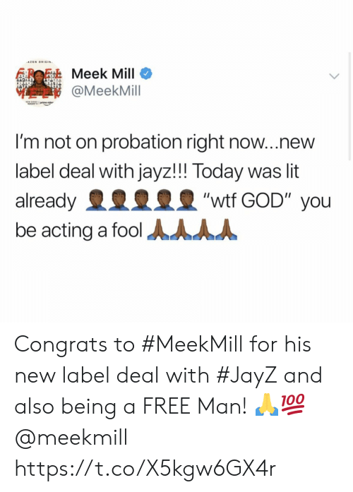 "God, Lit, and Meek Mill: AZON ORIGIN  Meek Mill  @MeekMill  I'm not on probation right now...new  label deal with jayz!!! Today was lit  ""wtf GOD"" you  already  be acting a fool AAAA Congrats to #MeekMill for his new label deal with #JayZ and also being a FREE Man! 🙏💯 @meekmill https://t.co/X5kgw6GX4r"