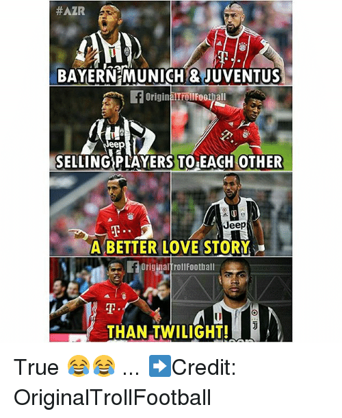 Love, Memes, and True:  #AZR  BAYERNEMUNICHI JUVENTUS  BAYERNE MUNICH & JUVENTUS  Originalrollfoothall  eep  SELLING PLAYERS TO EACH OTHER  Jeep  A BETTER LOVE STORY  OriginaltrollFootball  F OriginalfrollFoothall  FOriginal  쫓  THAN TWILIGHT! True 😂😂 ... ➡️Credit: OriginalTrollFootball
