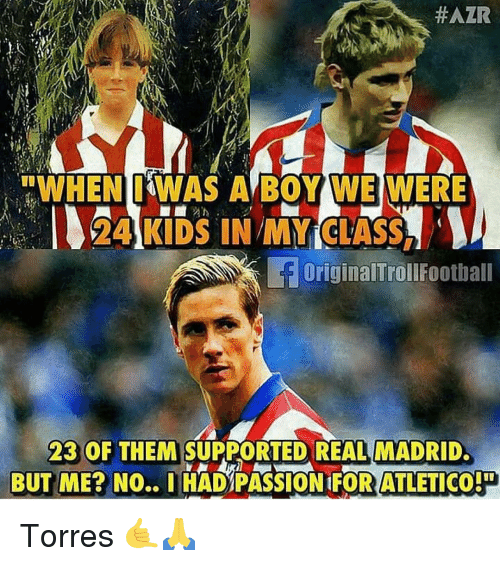 """Memes, Real Madrid, and Kids:  #AZR  """"WHEN IWAS A BOY WE WERE  24 KIDS IN MY CTASS,  OriginalTrollfootball  23 OF THEM SUPPORTED REAL MADRID  BUT ME? NO.. IHAD PASSION 1FOR ATLETICO Torres 🤙🙏"""