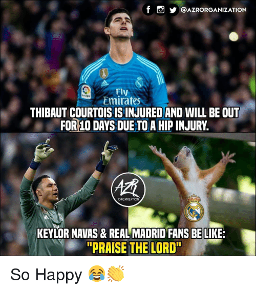 "Be Like, Memes, and Real Madrid: @AZRORGANIZATION  Fly  Emirates  atiga  THIBAUT COURTOISISINJURED AND WILL BE OUT  FOR 10 DAYS DUE TO A HIP INJURY.  (慣  ORGANIZATION  KEYLOR NAVAS& REAL MADRID FANS BE LIKE:  ""PRAISE THE LORD"" So Happy 😂👏"
