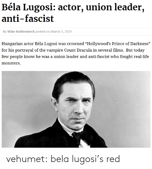 "fascist: Béla Lugosi: actor, union leader,  anti-fascist  By Mike Kuhlenbeck posted on March 5, 2019  Hungarian actor Béla Lugosi was crowned ""Hollywood's Prince of Darkness""  for his portrayal of the vampire Count Dracula in several films. But today  few people know he was a union leader and anti-fascist who fought real-life  monsters. vehumet:  bela lugosi's red"