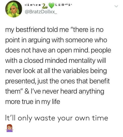 """mentality: B add i e  @BratzDollxX.  my bestfriend told me """"there is no  point in arguing with someone who  does not have an open mind. people  with a closed minded mentality will  never look at all the variables being  presented, just the ones that benefit  them"""" & I've never heard anything  more true in my life It'll only waste your own time 🤷🏽♀️"""