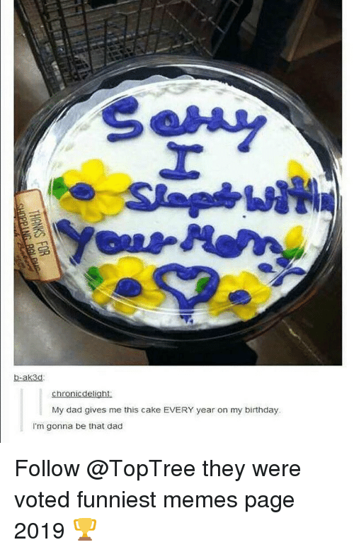 Birthday, Dad, and Memes: b-ak3d  chronicdelight  My dad gives me this cake EVERY year on my birthday  I'm gonna be that dad Follow @TopTree they were voted funniest memes page 2019 🏆