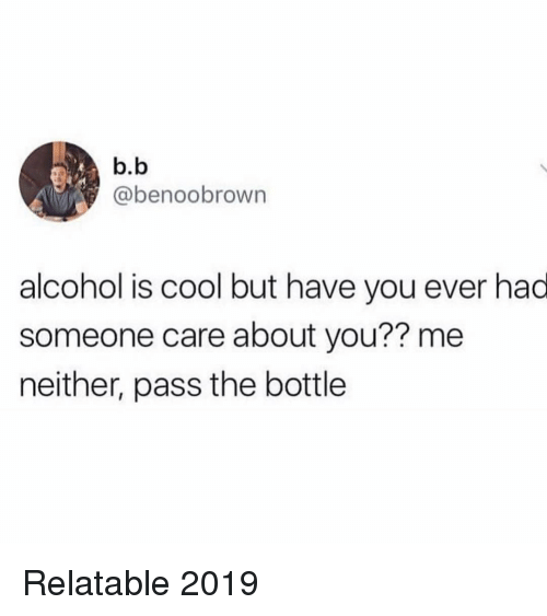 Memes, Alcohol, and Cool: b.b  @benoobrown  alcohol is cool but have you ever had  someone care about you?? me  neither, pass the bottle Relatable 2019