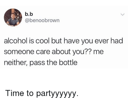 Dank, Alcohol, and Cool: b.b  @benoobrown  alcohol is cool but have you ever had  someone care about you?? me  neither, pass the bottle Time to partyyyyyy.