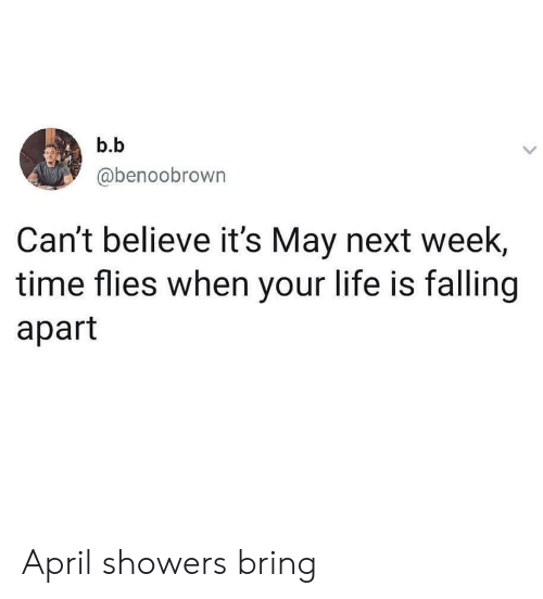 time flies: b.b  @benoobrown  Can't believe it's May next week  time flies when your life is falling  apart April showers bring