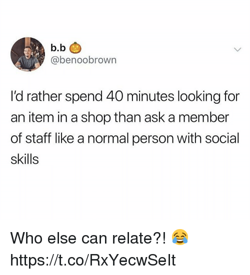 B. B., Ask, and Looking: b.b  @benoobrown  I'd rather spend 40 minutes looking for  an item in a shop than ask a member  of staff like a normal person with social  skills Who else can relate?! 😂 https://t.co/RxYecwSeIt