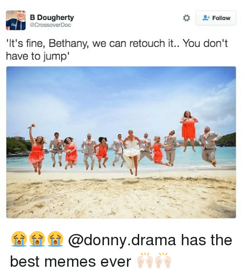 best memes ever: B Dougherty  @CrossoverDoc  Follow  'I  t's fine, Bethany, we can retouch it.  . You don't  have to jump 😭😭😭 @donny.drama has the best memes ever 🙌🏻🙌🏻