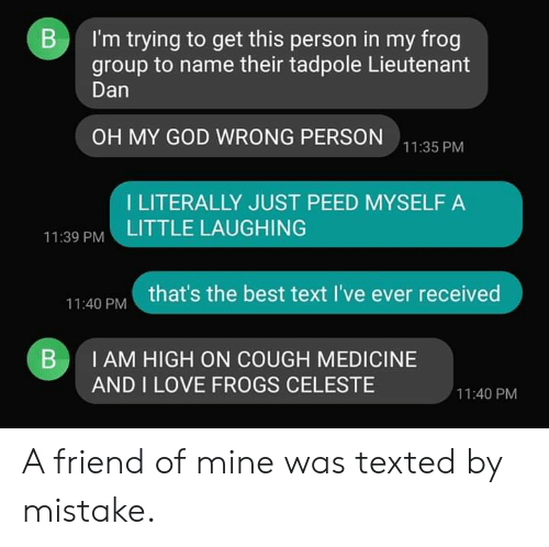 God, Love, and Oh My God: B  I'm trying to get this person in my frog  group to name their tadpole Lieutenant  Dan  OH MY GOD WRONG PERSON  11:35 PM  I LITERALLY JUST PEED MYSELF A  LITTLE LAUGHING  11:39 PM  that's the best text I've ever received  11:40 PM  I AM HIGH ON COUGH MEDICINE  B  AND I LOVE FROGS CELESTE  11:40 PM A friend of mine was texted by mistake.