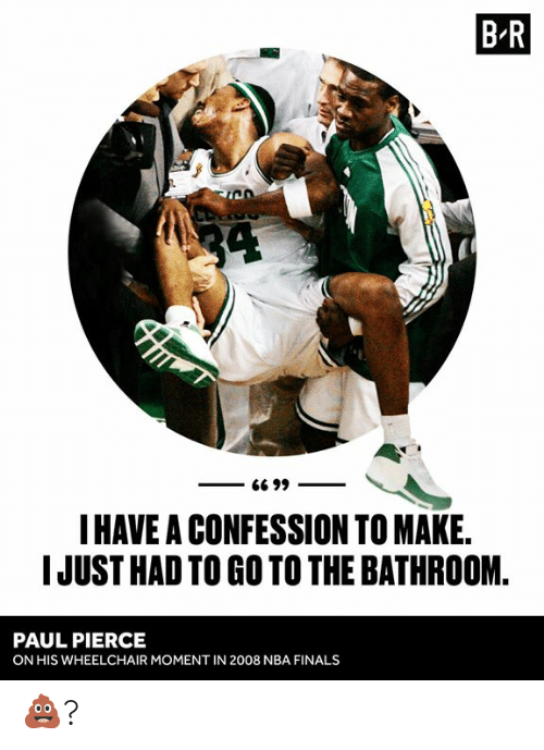 NBA Finals: B R  34  G6 99  I HAVE A CONFESSION TO MAKE.  IJUST HAD TO GO TO THE BATHROOM  PAUL PIERCE  ON HIS WHEELCHAIR MOMENT IN 2008 NBA FINALS 💩?
