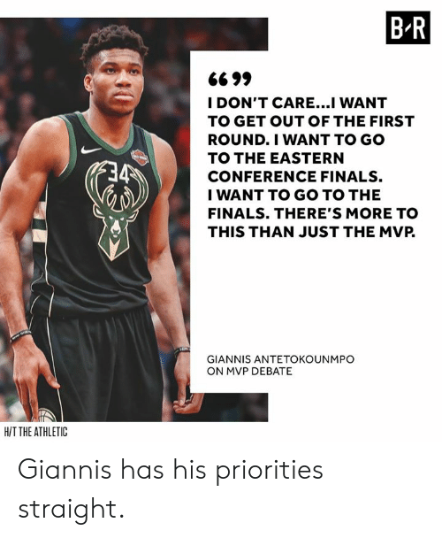 the finals: B R  6699  I DON'T CARE...I WANT  TO GET OUT OF THE FIRST  ROUND.I WANT TO GO  TO THE EASTERN  CONFERENCE FINALS.  I WANT TO GO TO THE  FINALS. THERE'S MORE TO  THIS THAN JUST THE MVP.  GIANNIS ANTETOKOUNMPO  ON MVP DEBATE  HIT THE ATHLETIC Giannis has his priorities straight.