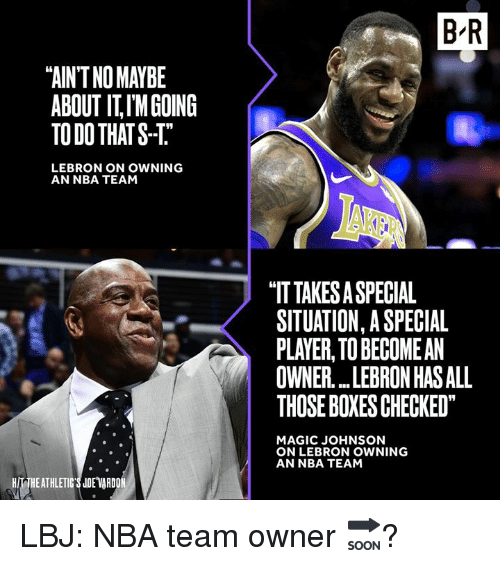 "Magic Johnson, Nba, and Lebron: B R  ""AIN'T NO MAYBE  ABOUT IT,IMGOING  TO DO THATS-T  LEBRON ON OWNING  AN NBA TEAM  ""IT TAKES A SPECIAL  SITUATION, A SPECIAL  PLAYER, TO BECOMEAN  OWNER LEBRON HAS ALL  THOSE BOXESCHECKED  MAGIC JOHNSON  ON LEBRON OWNING  AN NBA TEAM  HIT THEATHLETIC'S JDE VARDO LBJ: NBA team owner 🔜?"