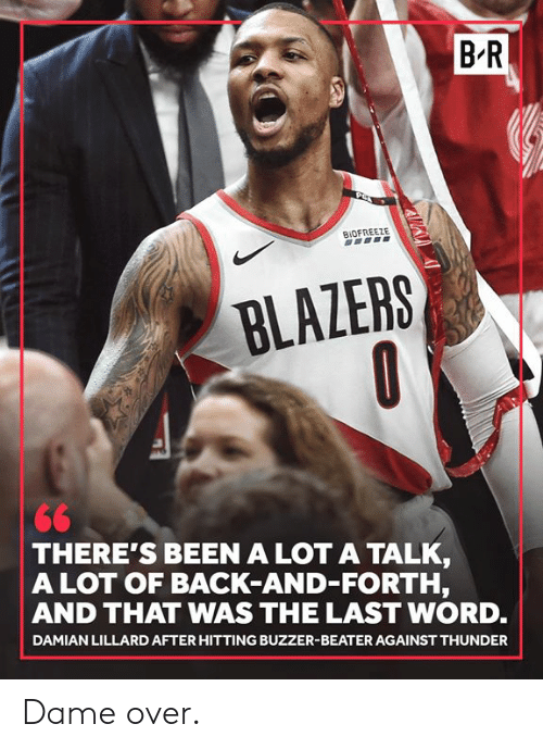Damian Lillard, Word, and Back: B R  BIOFREEZE  BLAZERS  THERE'S BEEN A LOT A TALK  A LOT OF BACK-AND-FORTH,  AND THAT WAS THE LAST WORD.  DAMIAN LILLARD AFTER HITTING BUZZER-BEATER AGAINST THUNDER Dame over.