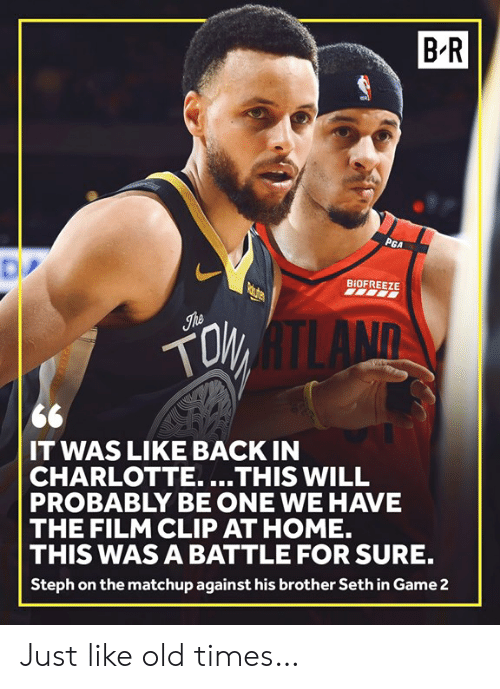 Steph: B-R  BIOFREEZE  LAND  IT WAS LIKE BACK IN  CHARLOTTE....THIS WILL  PROBABLY BE ONE WE HAVE  THE FILM CLIP AT HOME.  THIS WAS A BATTLE FOR SURE.  Steph on the matchup against his brother Seth in Game2 Just like old times…
