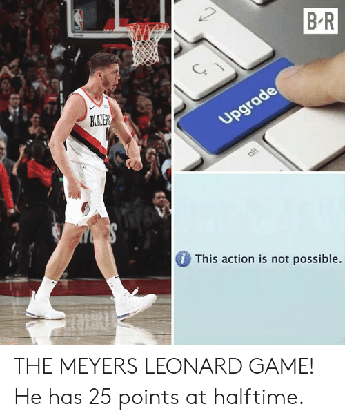 Not Possible: B R  BLALER  DThis action is not possible THE MEYERS LEONARD GAME! He has 25 points at halftime.