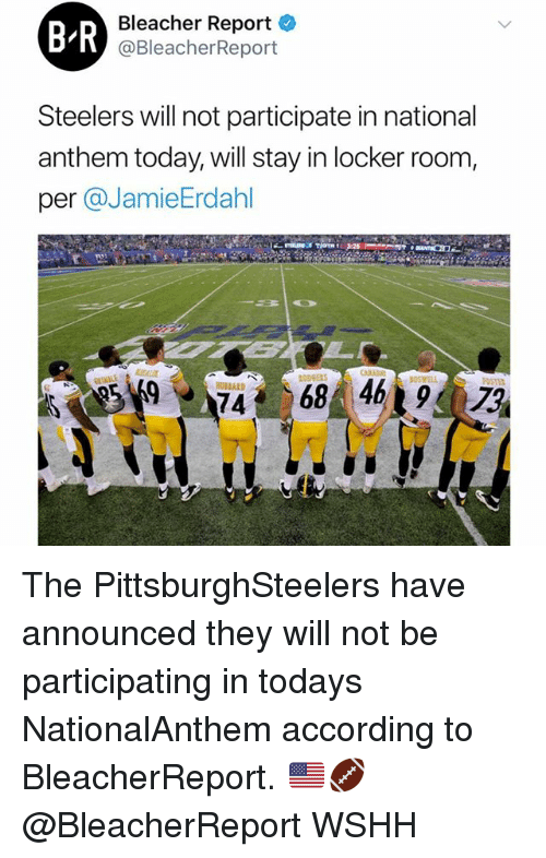 Memes, Wshh, and National Anthem: B-R  Bleacher Report  @BleacherReport  Steelers will not participate in national  anthem today, will stay in locker room,  per @JamieErdahl  968 4 The PittsburghSteelers have announced they will not be participating in todays NationalAnthem according to BleacherReport. 🇺🇸🏈 @BleacherReport WSHH