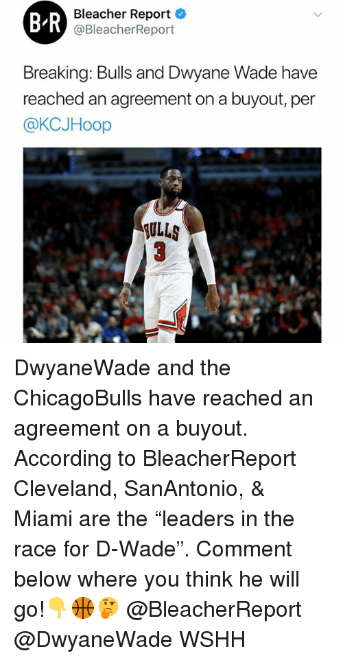 "Memes, Wshh, and Bleacher Report: B-R  Bleacher Report  @BleacherReport  yane Wade have  reached an agreement on a buyout, per  @KCJHoop  SULLS DwyaneWade and the ChicagoBulls have reached an agreement on a buyout. According to BleacherReport Cleveland, SanAntonio, & Miami are the ""leaders in the race for D-Wade"". Comment below where you think he will go!👇🏀🤔 @BleacherReport @DwyaneWade WSHH"